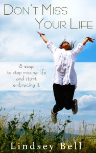 Don't Miss Your Life: 8 Ways to Stop Missing Life and Start Embracing It by Lindsey Bell